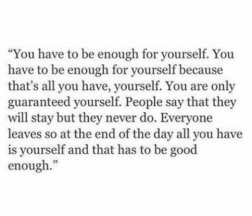 """people-say: """"You have to be enough for yourself. You  have to be enough for yourself because  that's all you have, yourself. You are only  guaranteed yourself. People say that they  will stay but they never do. Everyone  leaves so at the end of the day all you have  is yourself and that has to be good  enough."""""""