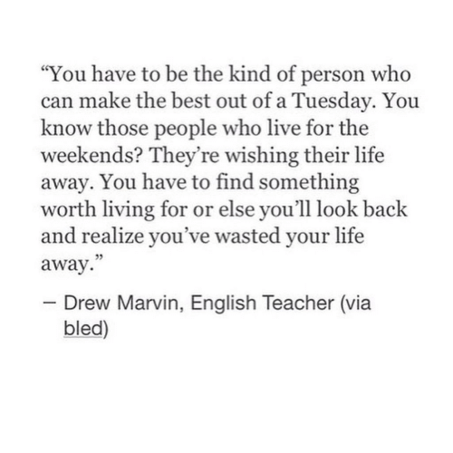 """Weekends: """"You have to be the kind of person who  can make the best out of a Tuesday. You  know those people who live for the  weekends? They're wishing their life  away. You have to find something  worth living for or else you'll look back  and realize you've wasted your life  away.  - Drew Marvin, English Teacher (via  bled)"""