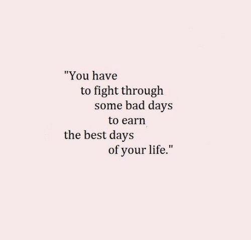 """Bad, Life, and Best: """"You have  to fight through  some bad days  to earn  the best days  of your life."""""""