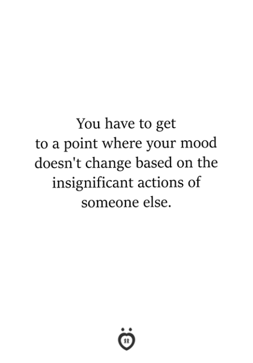 Mood, Change, and You: You have to get  to a point where your mood  doesn't change based on the  insignificant actions of  someone else.