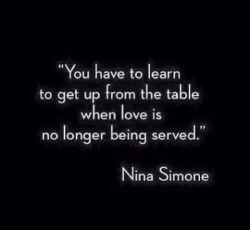 "Love, Nina Simone, and Table: ""You have to learn  to get up from the table  when love iS  no longer being served""  Nina Simone"