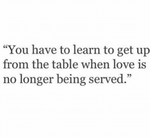 "Learn To: ""You have to learn to get up  from the table when love is  no longer being served."""
