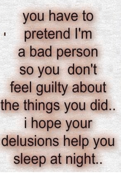 Bad, Help, and Hope: you have to  pretend I'm  a bad person  so you don't  feel guilty about  the things you did.  i hope your  delusions help you  sleep at night