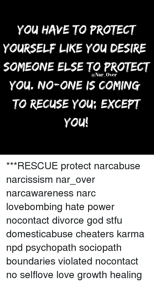 Narcing: YOu HAVE TO PROTECT  YOURSELF LIKE YOu DESIRE  SOMEONE ELSE TO PROTECT  YOu. NO ONE IS COMING  TO RECUSE YOU; EXCEPT  YOu  @Nar Over ***RESCUE protect narcabuse narcissism nar_over narcawareness narc lovebombing hate power nocontact divorce god stfu domesticabuse cheaters karma npd psychopath sociopath boundaries violated nocontact no selflove love growth healing