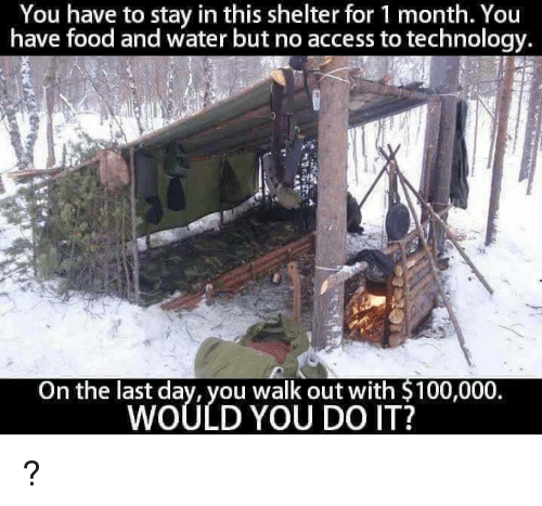 Anaconda, Food, and Memes: You have to stay in this shelter for 1 month. You  have food and water but no access to technology.  On the last dav, you walk out with S100,000  WOULD YOU DO IT?  On the lwoy/yY O UNiTT3 100,00 ?