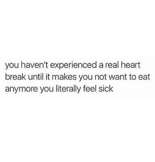 Break, Heart, and Sick: you haven't experienced a real heart  break until it makes you not want to eat  anymore you literally feel sick