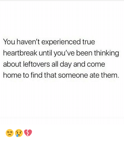 True, Home, and Been: You haven't experienced true  heartbreak until you've been thinking  about leftovers all day and come  home to find that someone ate them 😒😢💔