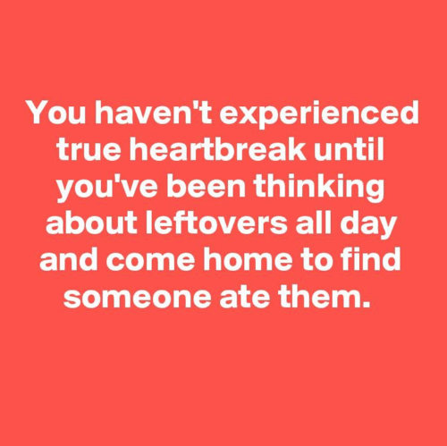 True, Home, and Been: You haven't experienced  true heartbreak until  you've been thinking  about leftovers all day  and come home to find  someone ate them.