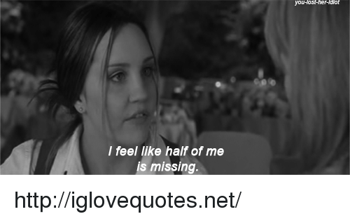 Http, Her, and Net: you-Host-her-ldiot  I feel like half of me  is missing http://iglovequotes.net/