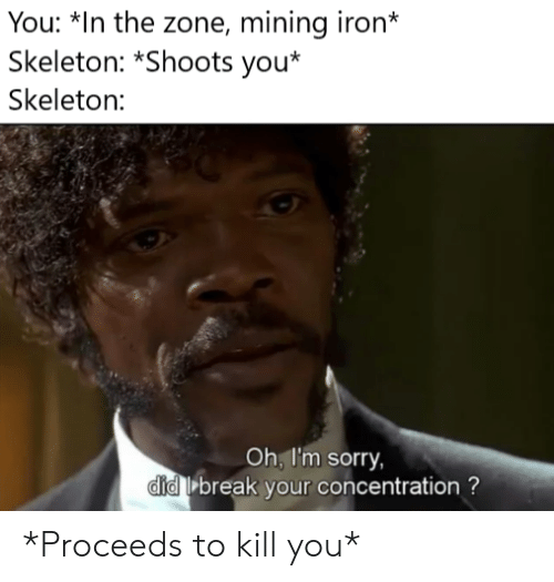 Sorry, Break, and Iron: You: *In the zone, mining iron*  Skeleton: *Shoots you*  Skeleton:  Oh, I'm sorry,  did break your concentration? *Proceeds to kill you*