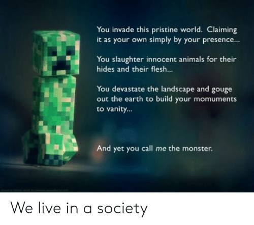 Animals, Monster, and Earth: You invade this pristine world. Claiming  it as your own simply by your presence  You slaughter innocent animals for their  hides and their flesh...  You devastate the landscape and gouge  out the earth to build your momuments  to vanity...  And yet you call me the monster. We live in a society