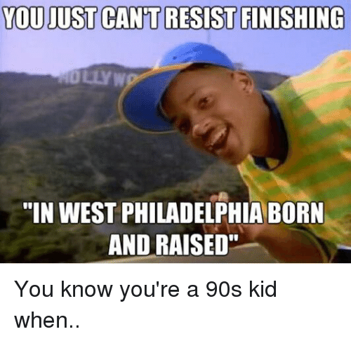 "Memes, Born and Raised, and 🤖: YOU JUST CANT RESIST FINISHING  ""IN WEST PHILADELPHIA BORN  AND RAISED"" You know you're a 90s kid when.."