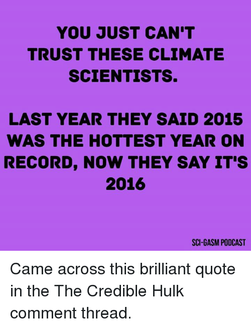 Its 2016: YOU JUST CAN'T  TRUST THESE CLIMATE  SCIENTISTS.  LAST YEAR THEY SAID 2015  WAS THE HOTTEST YEAR ON  RECORD, NOW THEY SAY IT'S  2016  SCI GASM PODCAST Came across this brilliant quote in the The Credible Hulk comment thread.