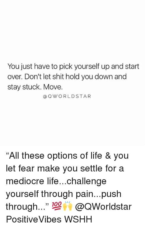 """Hold You Down, Life, and Mediocre: You just have to pick yourself up and start  over. Don't let shit hold you down and  stay stuck. Move.  QWORLDSTAR """"All these options of life & you let fear make you settle for a mediocre life...challenge yourself through pain...push through..."""" 💯🙌 @QWorldstar PositiveVibes WSHH"""