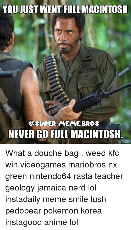 Kfc, Memes, and Nerd: YOU JUST WENT FULL MACINTOSH  ONSUPER.MEME BROS  NEVER GO FULL MACINTOSH What a douche bag . weed kfc win videogames mariobros nx green nintendo64 rasta teacher geology jamaica nerd lol instadaily meme smile lush pedobear pokemon korea instagood anime lol