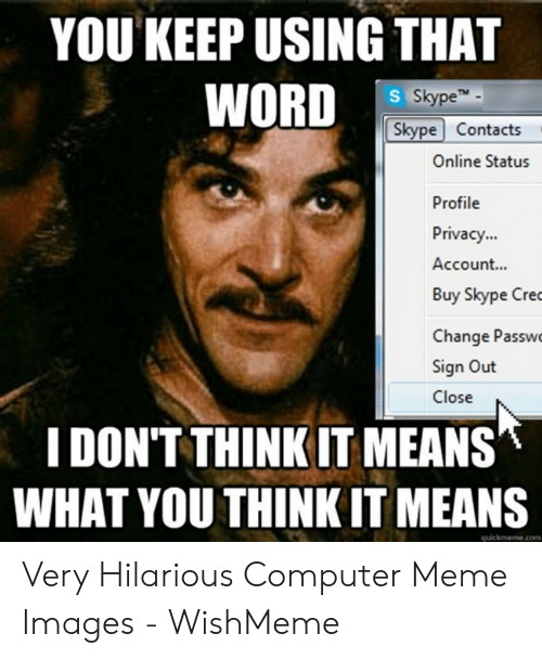 Wishmeme: YOU KEEP USING THAT  WORD  S SkypeT  Skype Contacts  Online Status  Profile  Privacy...  Account...  Buy Skype Cre  Change Passw  Sign Out  Close  IDON'T THINK IT MEANS  WHAT YOU THINK IT MEANS  quickmeme.com Very Hilarious Computer Meme Images - WishMeme