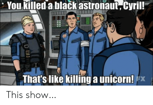 Unicorn: You killed a black astronaut, Cyril!  That's like killinga unicorn! x This show…