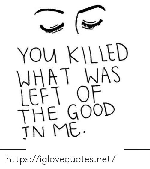 Good, Net, and You: YOU KILLED  WHAT WAS  LEFT OF  THE GOOD  JN ME https://iglovequotes.net/