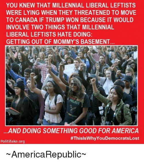 Memes, Millennials, and Canada: YOU KNEW THAT MILLENNIAL LIBERAL LEFTISTS  WERE LYING WHEN THEY THREATENED TO MOVE  TO CANADA IF TRUMP WON BECAUSE IT WOULD  INVOLVE TWO THINGS THAT MILLENNIAL  LIBERAL LEFTISTS HATE DOING:  GETTING OUT OF MOMMY'S BASEMENT  ...AND DOING SOMETHING GOOD FOR AMERICA  #ThisisWhyYouDemocratsLost  Politifake.org ~AmericaRepublic~