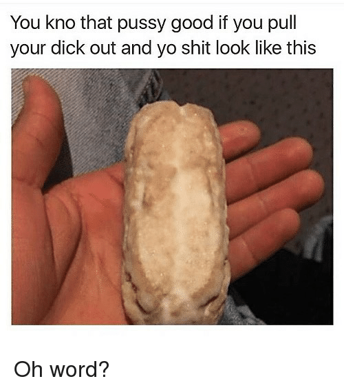 Dank, Pussy, and Shit: You kno that pussy good if you pull  your dick out and yo shit look like this Oh word?