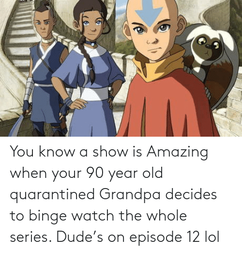 When Your: You know a show is Amazing when your 90 year old quarantined Grandpa decides to binge watch the whole series. Dude's on episode 12 lol