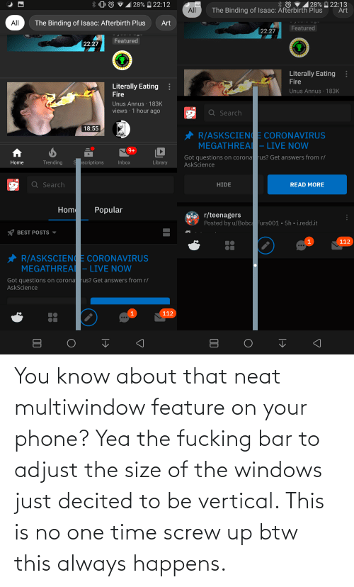Phone, Windows, and Time: You know about that neat multiwindow feature on your phone? Yea the fucking bar to adjust the size of the windows just decited to be vertical. This is no one time screw up btw this always happens.