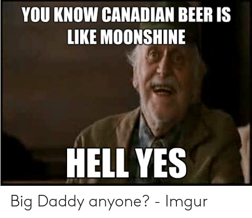 You Know Canadian Beer Is Like Moonshine Hell Yes Beer