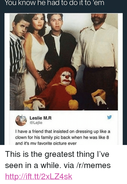 "Family, Memes, and Http: You know he had to do it to 'em  Leslie M.R  @Lejlie  I have a friend that insisted on dressing up like a  clown for his family pic back when he was like 8  and it's my favorite picture ever <p>This is the greatest thing I&rsquo;ve seen in a while. via /r/memes <a href=""http://ift.tt/2xLZ4sk"">http://ift.tt/2xLZ4sk</a></p>"