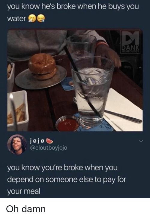 Dank, Jojo, and Water: you know he's broke when he buys you  water  DANK  jojo  @cloutboyjojo  you know you're broke when you  depend on someone else to pay for  your meal Oh damn