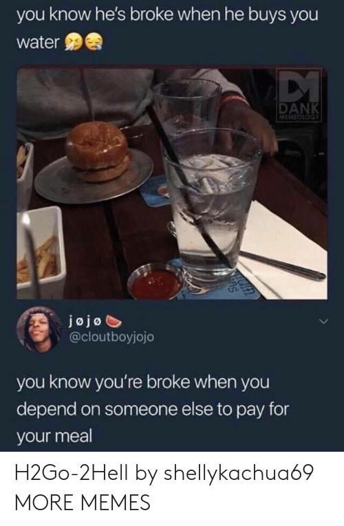 Dank, Memes, and Target: you know he's broke when he buys you  water  DANK  MEMEDLOGY  jojo  @cloutboyjojo  you know you're broke when you  depend on someone else to pay for  your meal H2Go-2Hell by shellykachua69 MORE MEMES