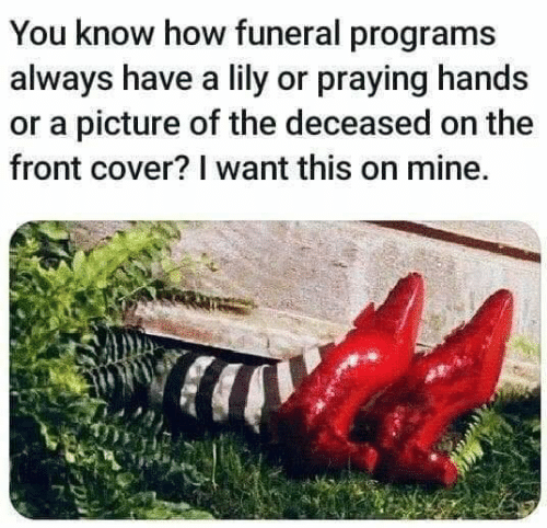 Front Cover: You know how funeral programs  always have a lily or praying hands  or a picture of the deceased on the  front cover? I want this on mine.