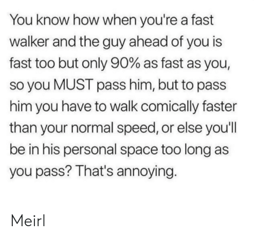 Space, MeIRL, and Annoying: You know how when you're a fast  walker and the guy ahead of you is  fast too but only 90% as fast as you,  so you MUST pass him, but to pass  him you have to walk comically faster  than your normal speed, or else you'll  be in his personal space too long as  you pass? That's annoying. Meirl