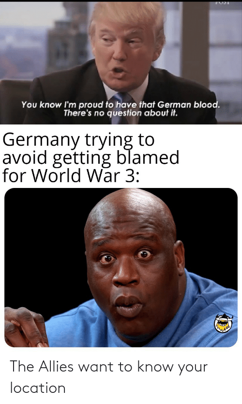 Im Proud: You know I'm proud to have that German blood.  There's no question about it.  Germany trying to  avoid getting blamed  for World War 3: The Allies want to know your location