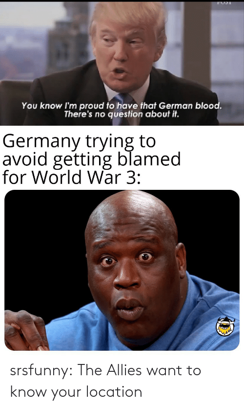world war: You know I'm proud to have that German blood.  There's no question about it.  Germany trying to  avoid getting blamed  for World War 3: srsfunny:  The Allies want to know your location