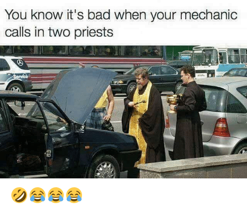 Bad, Girl Memes, and Mechanic: You know it's bad when your mechanic  calls in two priests 🤣😂😂😂