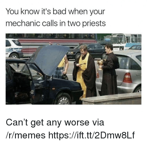 Bad, Memes, and Mechanic: You know it's bad when your  mechanic calls in two priests Can't get any worse via /r/memes https://ift.tt/2Dmw8Lf