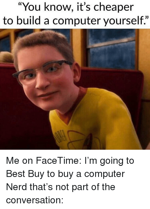 "Best Buy, Facetime, and Memes: ""You know, it's cheaper  to build a computer yourself."" Me on FaceTime: I'm going to Best Buy to buy a computer Nerd that's not part of the conversation:"
