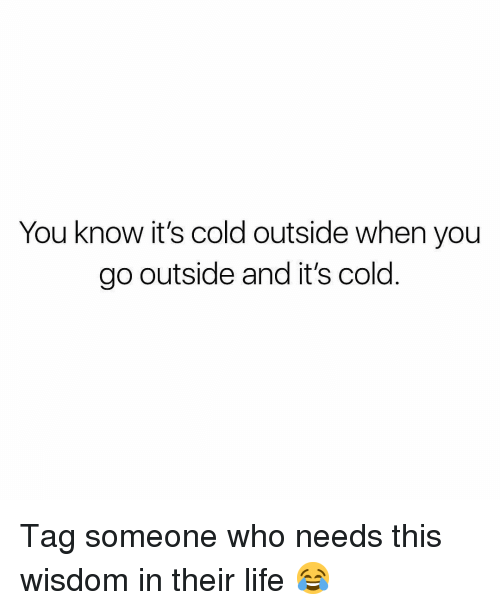 Christian Memes: You know it's cold outside when you  go outside and it's cold Tag someone who needs this wisdom in their life 😂