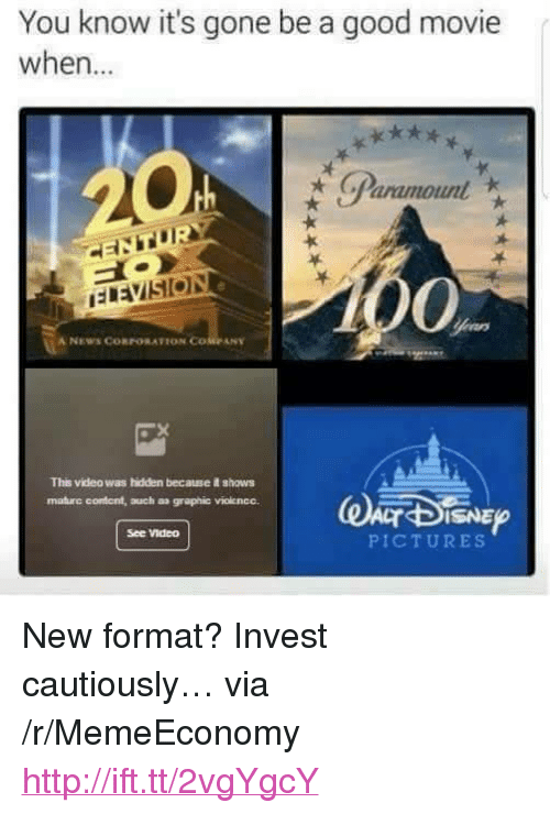 "News, Good, and Http: You know it's gone be a good movie  when...  Paramount  0%  A NEWS CORPORATION COMPANY  This video was hidden because shows  maturc content, auch a graphic viokencc.  ISNE  See Video  PICTURES <p>New format? Invest cautiously… via /r/MemeEconomy <a href=""http://ift.tt/2vgYgcY"">http://ift.tt/2vgYgcY</a></p>"