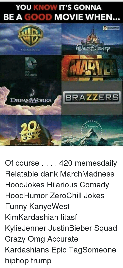 Memes, Brazzers, and Kardashian: YOU KNOW IT'S GONNA  BE A GOOD MOVIE WHEN  ALT DISNE  COMICS  DREAMWORKS  BRAZZERS Of course . . . . 420 memesdaily Relatable dank MarchMadness HoodJokes Hilarious Comedy HoodHumor ZeroChill Jokes Funny KanyeWest KimKardashian litasf KylieJenner JustinBieber Squad Crazy Omg Accurate Kardashians Epic TagSomeone hiphop trump