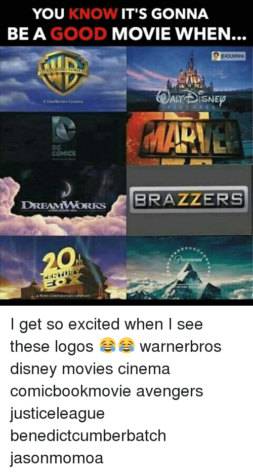 Disney, Memes, and Movies: YOU KNOW IT'S GONNA  BE A GOOD MOVIE WHEN..  COMICS  DREAMWORBRAZZERS  DREAMWORKS I get so excited when I see these logos 😂😂 warnerbros disney movies cinema comicbookmovie avengers justiceleague benedictcumberbatch jasonmomoa
