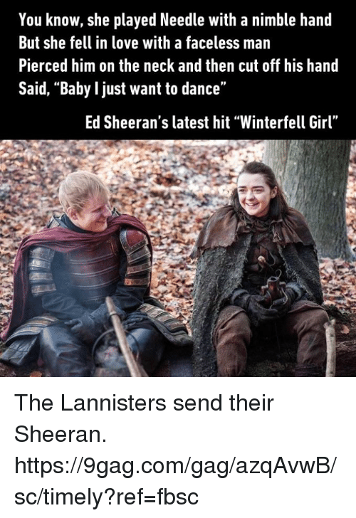 """Faceless: You know, she played Needle with a nimble hand  But she fell in love with a faceless man  Pierced him on the neck and then cut off his hand  Said, """"Baby l just want to dance""""  Ed Sheeran's latest hit """"Winterfell Girl"""" The Lannisters send their Sheeran. https://9gag.com/gag/azqAvwB/sc/timely?ref=fbsc"""
