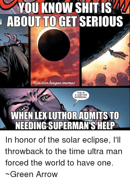 Memes, Shit, and Superman: YOU KNOW SHIT IS  ABOUT TO GET SERIOUS  @justice.league.memes  THIS IS  A JOB FOR  SUPERMAN  WHEN LEKLUTHORADMITS TO  NEEDING SUPERMAN'S HELP In honor of the solar eclipse, I'll throwback to the time ultra man forced the world to have one. ~Green Arrow