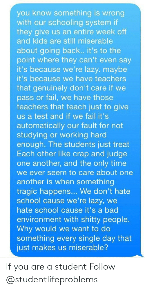 Bad, Fail, and Lazy: you know something is wrong  with our schooling system if  they give us an entire week off  and kids are still miserable  about going back.. it's to the  point where they can't even say  it's because we're lazy. maybe  it's because we have teachers  that genuinely don't care if we  pass or fail, we have those  teachers that teach just to give  us a test and if we fail it's  automatically our fault for not  studying or working hard  enough. The students just treat  Each other like crap and judge  one another, and the only time  we ever seem to care about one  another is when something  tragic happens... We don't hate  school cause we're lazy, we  hate school cause it's a bad  environment with shitty people  Why would we want to do  something every single day that  just makes us miserable? If you are a student Follow @studentlifeproblems