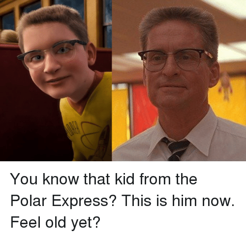 Polar Express: You know that kid from the Polar Express? This is him now. Feel old yet?