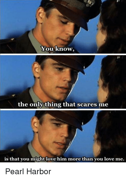 Love, Memes, and Pearl Harbor: You know,  the only thing that scares me  is that you might love him more than you love me. Pearl Harbor