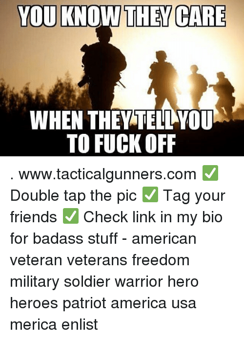 America, Friends, and Memes: YOU KNOW THEY CARE  WHEN THEY TELL YOU  TO FUCK OFF . www.tacticalgunners.com ✅ Double tap the pic ✅ Tag your friends ✅ Check link in my bio for badass stuff - american veteran veterans freedom military soldier warrior hero heroes patriot america usa merica enlist