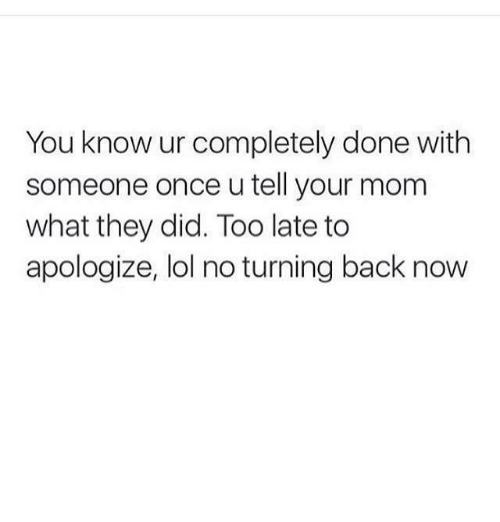 Lol, Relationships, and Mom: You know ur completely done with  someone once u tell your mom  what they did. Too late to  apologize, lol no turning back now