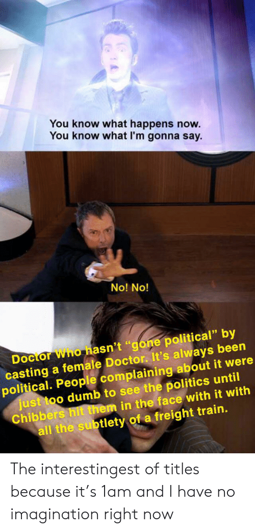 "Doctor, Dumb, and Politics: You know what happens now.  You know what I'm gonna say  No! No!  Docior Who hasn't ""gone political"" by  casting a female Doctor. It's always been  political. People complaining about it were  just too dumb to see the politics until  Chibbers hit them in the face with it with  all the subtlety of a freight train. The interestingest of titles because it's 1am and I have no imagination right now"