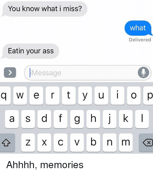 Ass, Relationships, and Texting: You know what i miss?  what  Delivered  Eatin your ass  (IMessage  q w e r t yuO p  a s d fg  k Ahhhh, memories
